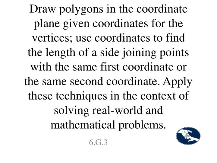 Draw polygons in the coordinate plane given coordinates for the vertices; use coordinates to find the length of a side joining points with the same first coordinate or the same second coordinate. Apply these techniques in the context of solving real-world and mathematical problems.