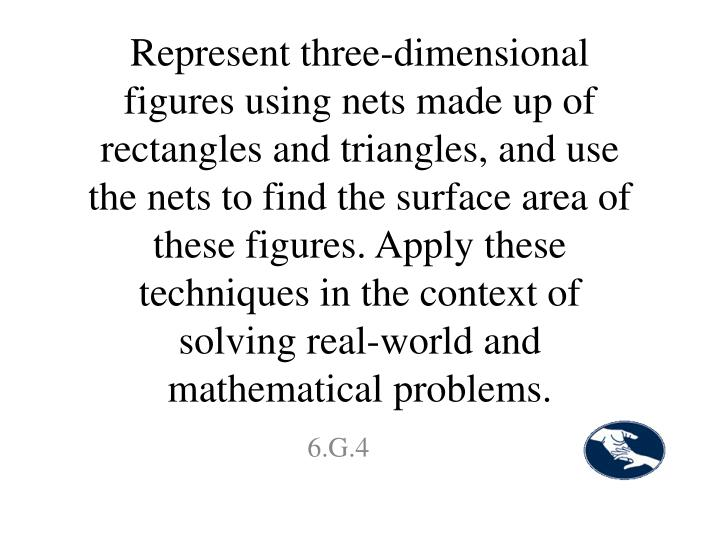 Represent three-dimensional figures using nets made up of rectangles and triangles, and use the nets to find the surface area of these figures. Apply these techniques in the context of solving real-world and mathematical problems.