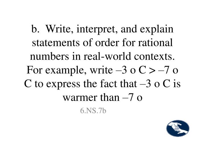 b.  Write, interpret, and explain statements of order for rational numbers in real-world contexts. For example, write –3 o C > –7 o C to express the fact that –3 o C is warmer than –7 o