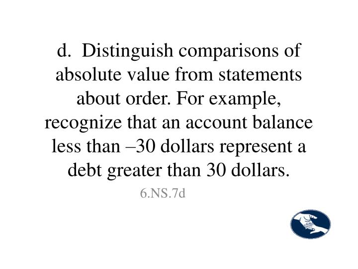 d.  Distinguish comparisons of absolute value from statements about order. For example, recognize that an account balance less than –30 dollars represent a debt greater than 30 dollars.