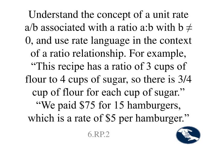 "Understand the concept of a unit rate a/b associated with a ratio a:b with b ≠ 0, and use rate language in the context of a ratio relationship. For example, ""This recipe has a ratio of 3 cups of flour to 4 cups of sugar, so there is 3/4 cup of flour for each cup of sugar."" ""We paid $75 for 15 hamburgers, which is a rate of $5 per hamburger."""