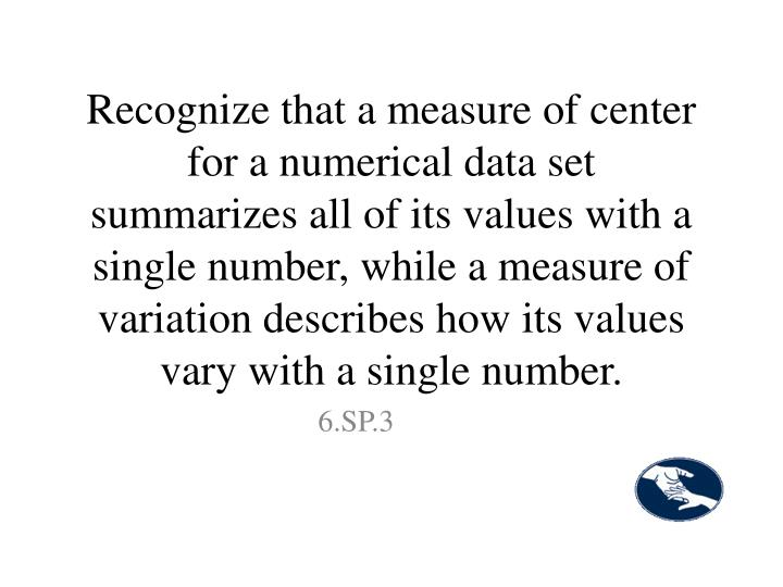 Recognize that a measure of center for a numerical data set summarizes all of its values with a single number, while a measure of variation describes how its values vary with a single number.