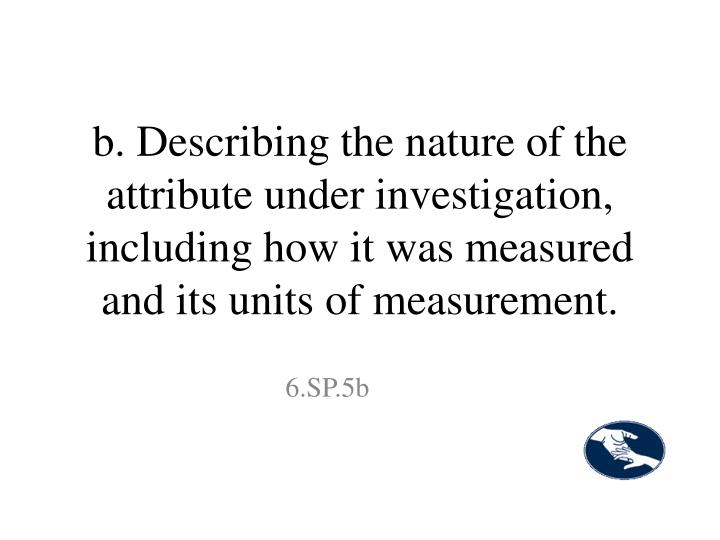 b. Describing the nature of the attribute under investigation, including how it was measured and its units of measurement.