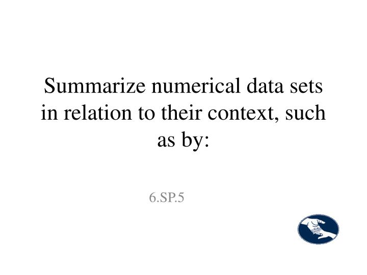 Summarize numerical data sets in relation to their context, such as by:
