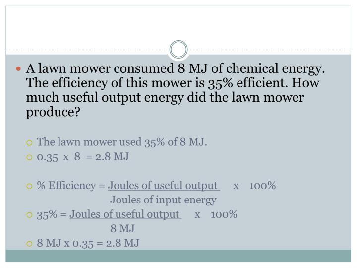 A lawn mower consumed 8 MJ of chemical energy. The efficiency of this mower is 35% efficient. How much useful output energy did the lawn mower produce?