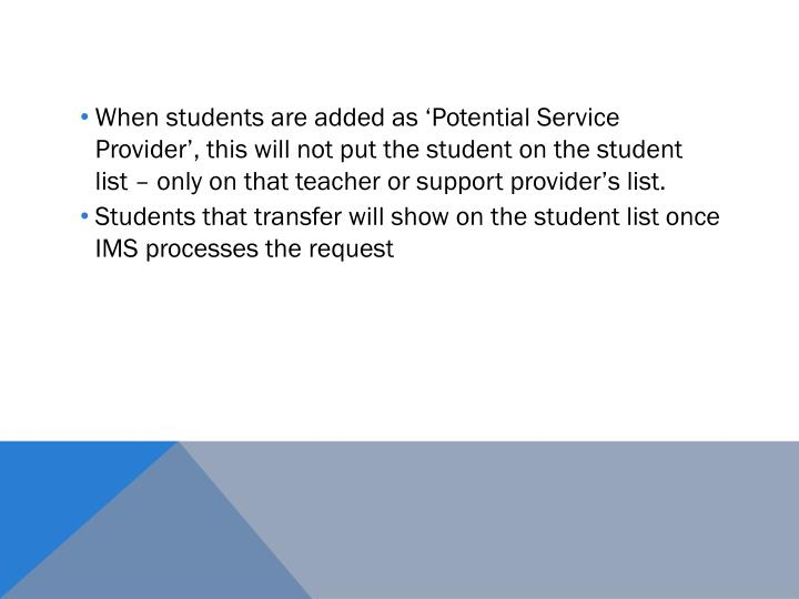 When students are added as 'Potential Service Provider', this will not put the student on the student list – only on that teacher or support provider's list.