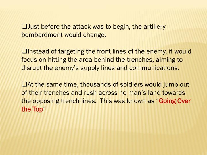 Just before the attack was to begin, the artillery bombardment would change.