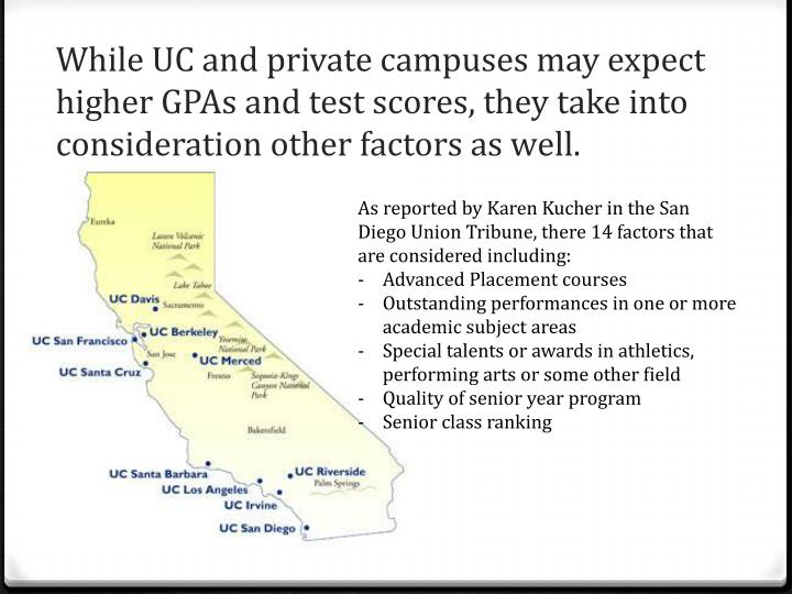 While UC and private campuses may expect higher GPAs and test scores, they take into consideration other factors as well.