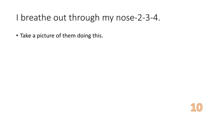 I breathe out through my nose-2-3-4.