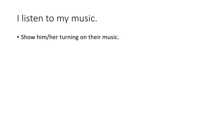 I listen to my music.