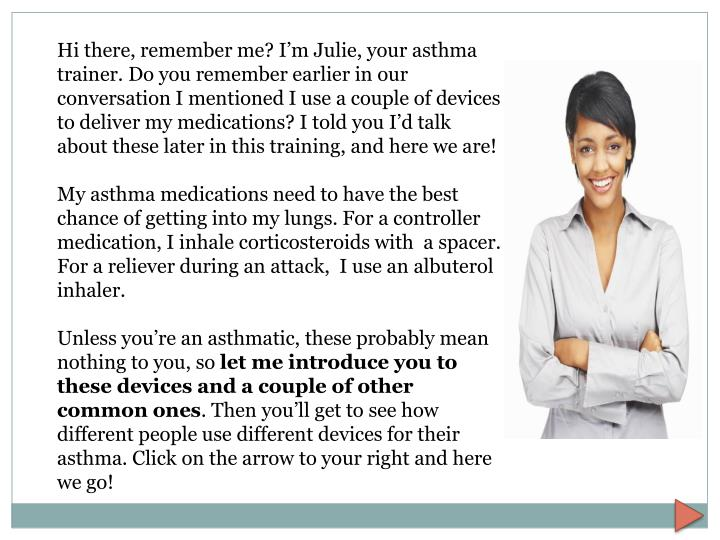 Hi there, remember me? I'm Julie, your asthma trainer. Do you remember earlier in our conversation I mentioned I use a couple of devices