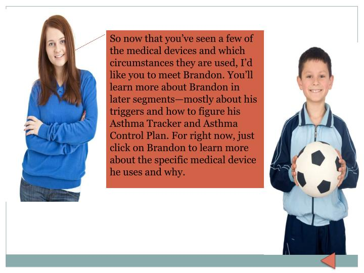 So now that you've seen a few of the medical devices and which circumstances they are used, I'd like you to meet Brandon. You'll learn more about Brandon in later segments—mostly about his triggers and how to figure his Asthma Tracker and Asthma Control Plan. For right now, just click on Brandon to learn more about the specific medical device he uses and why.