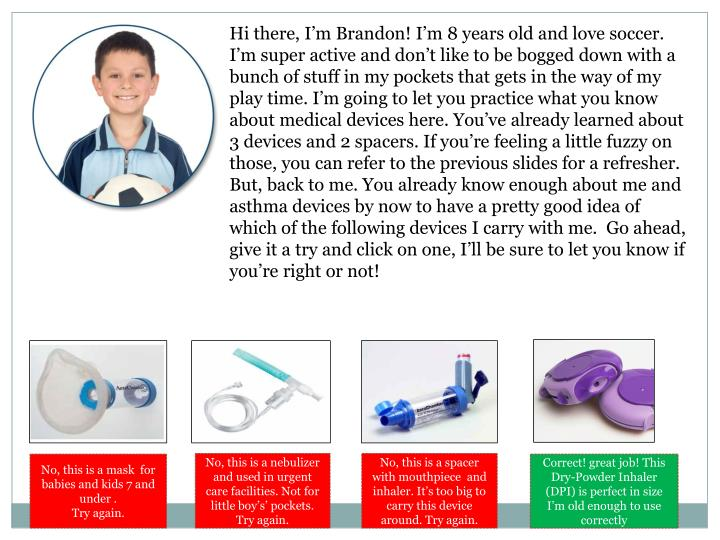 Hi there, I'm Brandon! I'm 8 years old and love soccer. I'm super active and don't like to be bogged down with a bunch of stuff in my pockets that gets in the way of my play time. I'm going to let you practice what you know about medical devices here. You've already learned about 3 devices and 2 spacers. If you're feeling a little fuzzy on those, you can refer to the previous slides for a refresher. But, back to me. You already know enough about me and asthma devices by now to have a pretty good idea of which of the following devices I carry with me.  Go ahead, give it a try and click on one, I'll be sure to let you know if you're right or not!