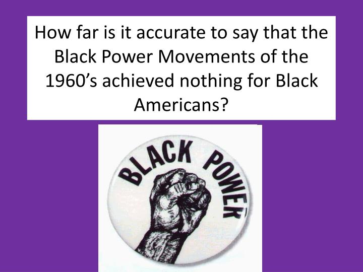 How far is it accurate to say that the Black Power Movements of the 1960's achieved nothing for Bl...