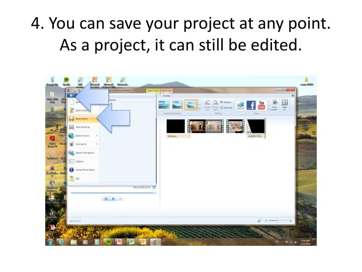 4. You can save your project at any point.  As a project, it can still be edited.