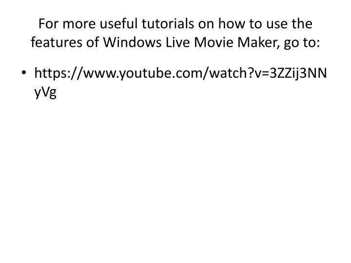For more useful tutorials on how to use the features of Windows Live Movie Maker, go to: