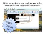 when you see this screen you know your video is ready to be sent to signorina or madame