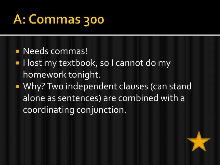 A: Commas 300