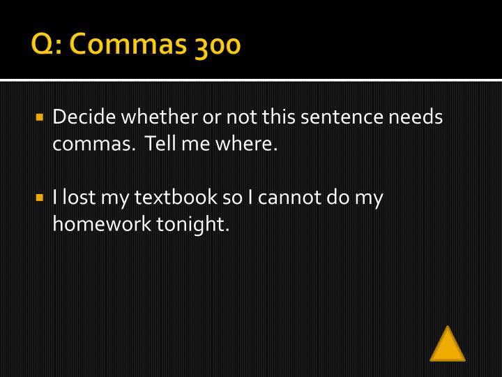 Q: Commas 300
