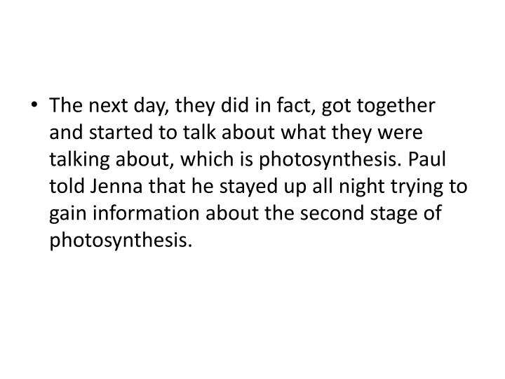 The next day, they did in fact, got together and started to talk about what they were talking about, which is photosynthesis. Paul told Jenna that he stayed up all night trying to gain information about the second stage of photosynthesis.