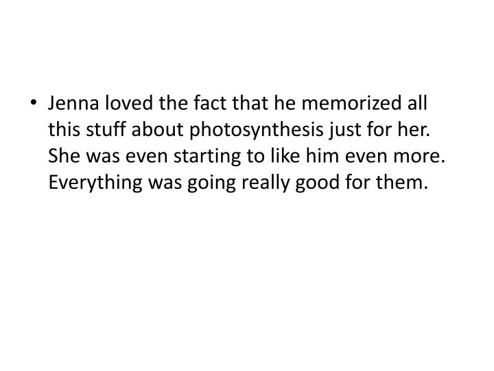 Jenna loved the fact that he memorized all this stuff about photosynthesis just for her. She was even starting to like him even more. Everything was going really good for them.