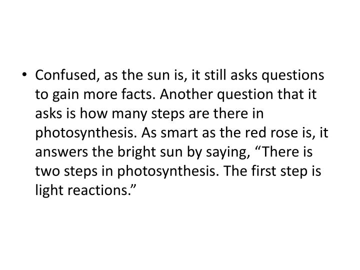 "Confused, as the sun is, it still asks questions to gain more facts. Another question that it asks is how many steps are there in photosynthesis. As smart as the red rose is, it answers the bright sun by saying, ""There is two steps in photosynthesis. The first step is light reactions."""