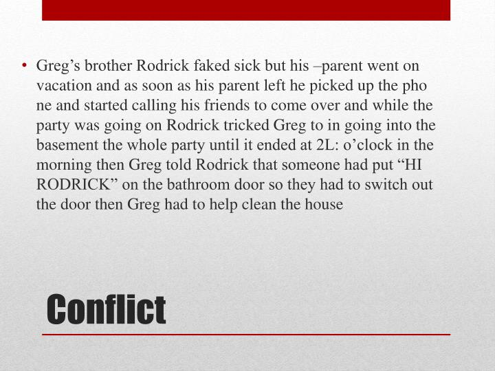Greg's brother Rodrick faked sick but his –parent went on vacation and as soon as his parent left he picked up the pho ne and started calling his friends to come over and while the party was going on