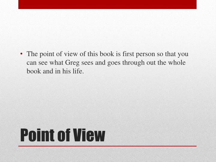 The point of view of this book is first person so that you can see what Greg sees and goes through out the whole book and in his life.