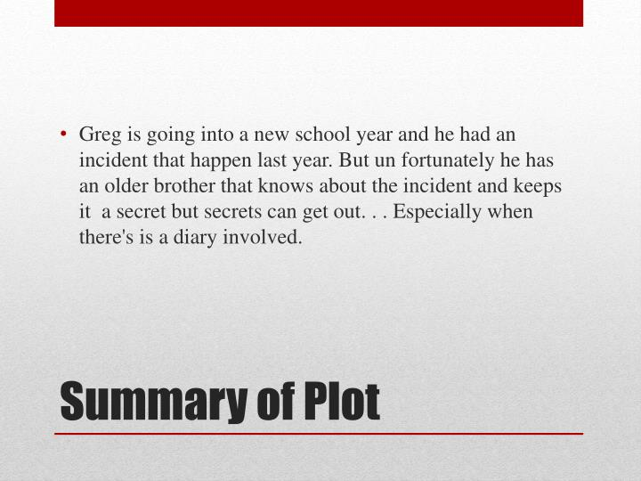 Greg is going into a new school year and he had an incident that happen last year. But un fortunately he has an older brother that knows about the incident and keeps it  a secret but secrets can get out. . . Especially when there's is a diary involved.