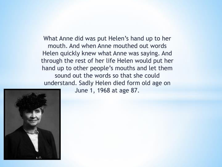 What Anne did was put Helen's hand up to her mouth. And when Anne mouthed out words Helen quickly knew what Anne was saying. And through the rest of her life Helen would put her hand up to other people's mouths and let them sound out the words so that she could understand. Sadly Helen died form old age on June 1, 1968 at age 87.
