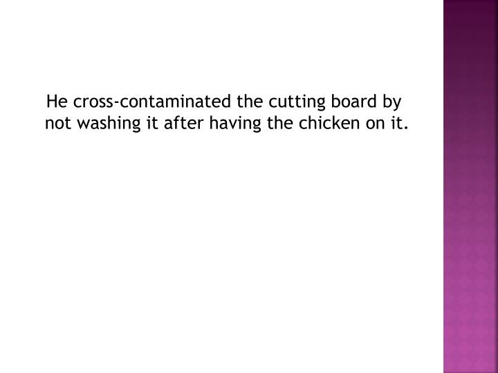 He cross-contaminated the cutting board by not washing it after having the chicken on it.