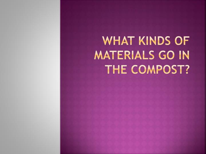 What kinds of materials go in the compost?