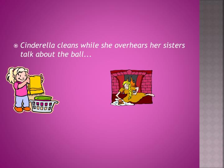 Cinderella cleans while she overhears her sisters talk about the ball