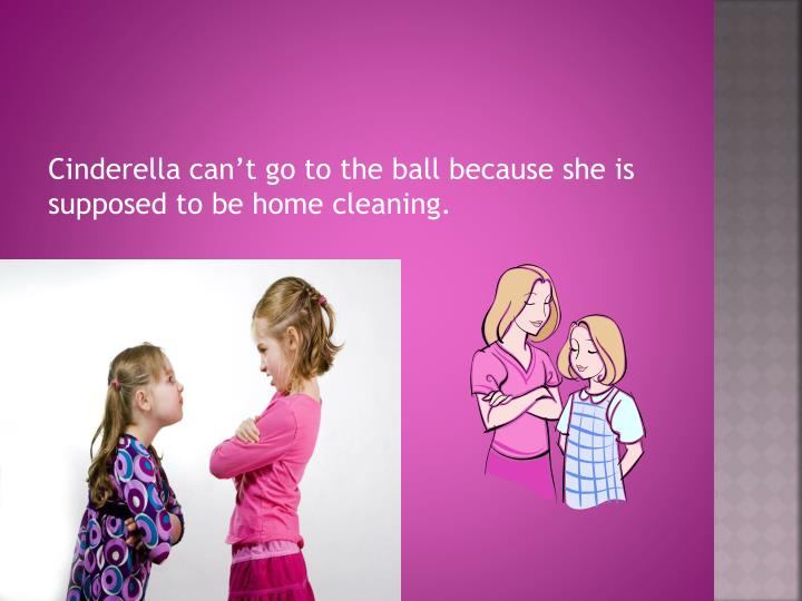 Cinderella can't go to the ball because she is supposed to be home cleaning.