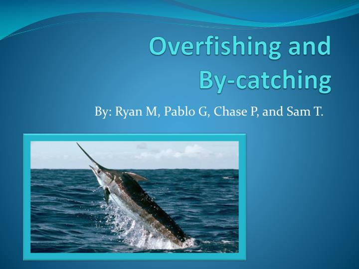 Overfishing and by catching