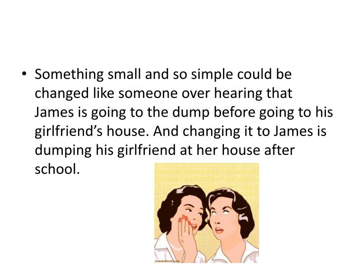 Something small and so simple could be changed like someone over hearing that James is going to the dump before going to his girlfriend's house. And changing it to James is dumping his girlfriend at her house after school.