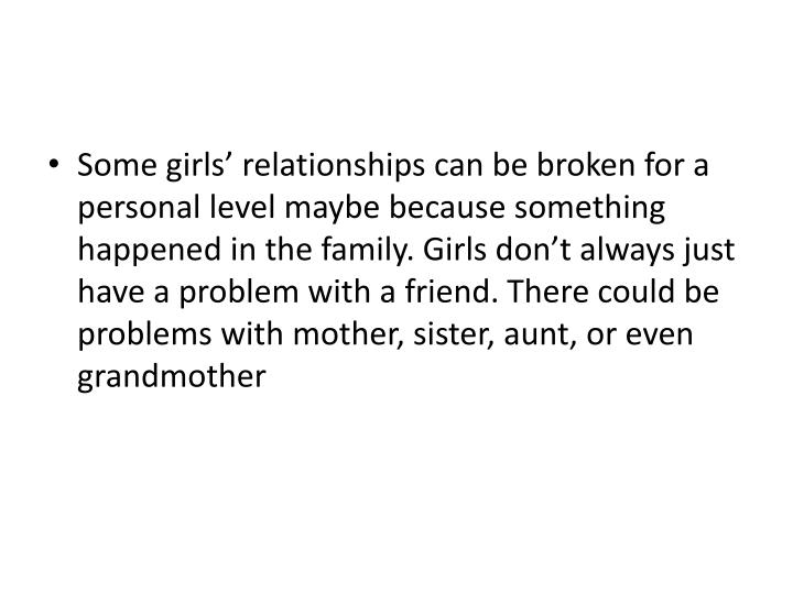 Some girls' relationships can be broken for a personal level maybe because something happened in the family.