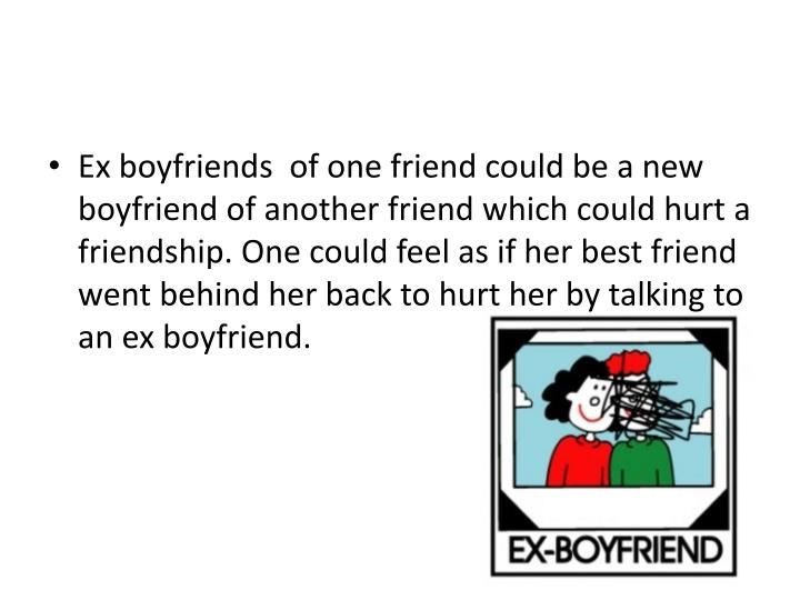 Ex boyfriends  of one friend could be a new boyfriend of another friend which could hurt a friendship.