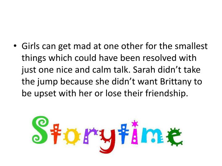 Girls can get mad at one other for the smallest things which could have been resolved with just one nice and calm talk. Sarah didn't take the jump because she didn't want Brittany to be upset with her or lose their friendship.