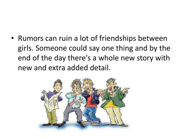 Rumors can ruin a lot of friendships between girls. Someone could say one thing and by the end of the day there's a whole new story with new and extra added detail.