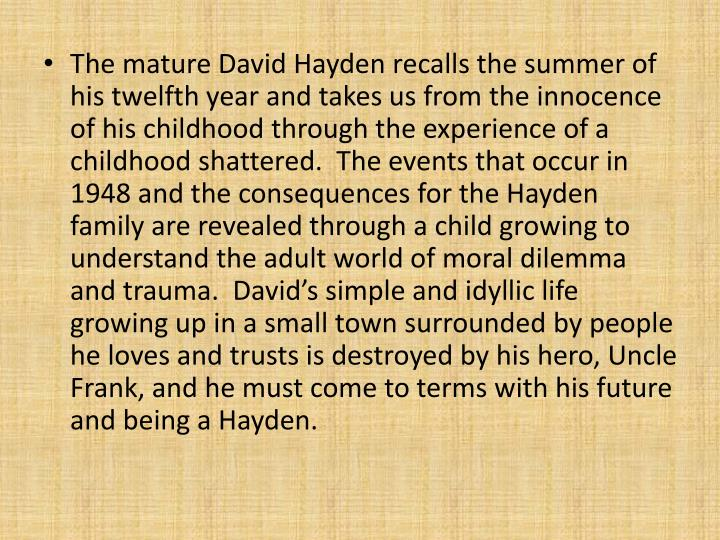 The mature David Hayden recalls the summer of his twelfth year and takes us from the innocence of his childhood through the experience of a childhood shattered.  The events that occur in 1948 and the consequences for the Hayden family are revealed through a child growing to understand the adult world of moral dilemma and trauma.  David's simple and idyllic life growing up in a small town surrounded by people he loves and trusts is destroyed by his hero, Uncle Frank, and he must come to terms with his future and being a Hayden.