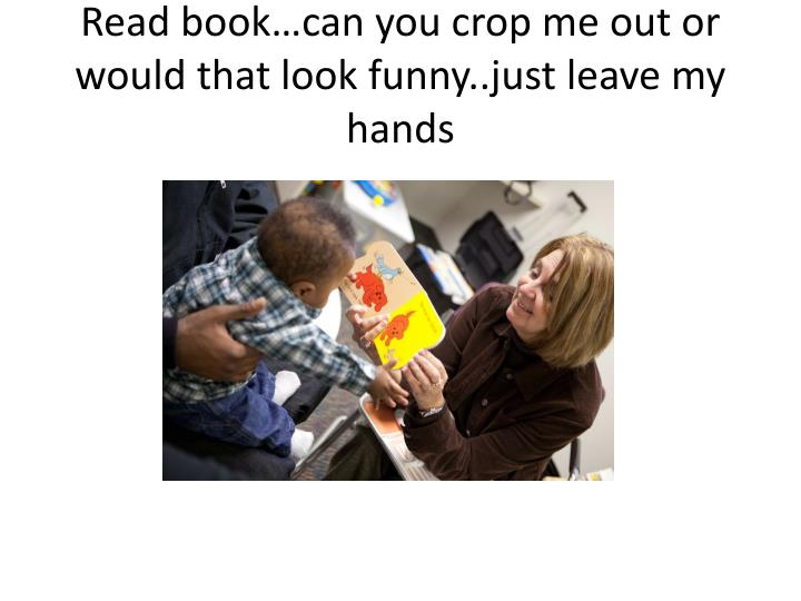 Read book…can you crop me out or would that look funny..just leave my hands