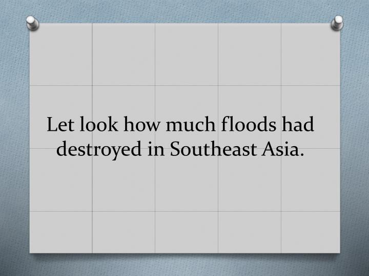 Let look how much floods had destroyed in southeast asia