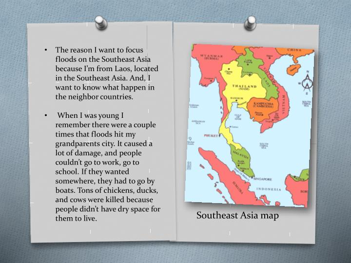 The reason I want to focus floods on the Southeast Asia because I'm from Laos, located in the Southeast Asia. And, I want to know what happen in the neighbor countries.