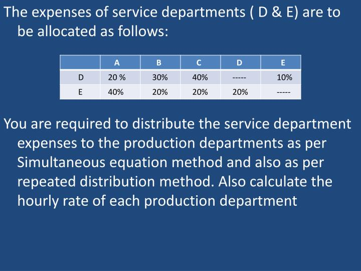 The expenses of service departments ( D & E) are to be allocated as follows: