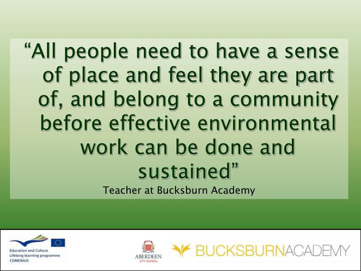 """""""All people need to have a sense of place and feel they are part of, and belong to a community before effective environmental work can be done and sustained"""""""