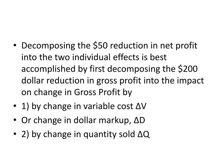 Decomposing the $50 reduction in net profit into the two individual effects is best accomplished by first decomposing the $200 dollar reduction in gross profit into the impact on change in Gross Profit by