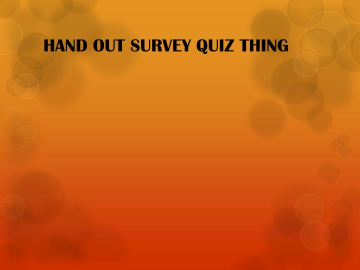 HAND OUT SURVEY QUIZ THING