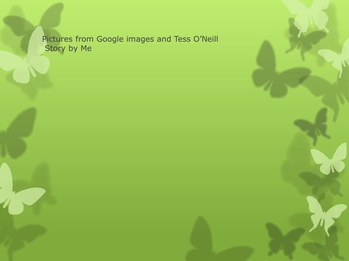Pictures from Google images and Tess O'Neill