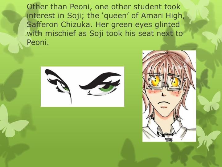 Other than Peoni, one other student took interest in Soji; the 'queen' of Amari High, Safferon Chizuka. Her green eyes glinted with mischief as Soji took his seat next to Peoni.